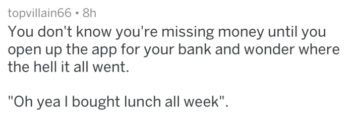 """Text - topvillain66 8h You don't know you're missing money until you open up the app for your bank and wonder where the hell it all went. """"Oh yea I bought lunch all week""""."""