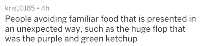 Text - kris10185 4h People avoiding familiar food that is presented in an unexpected way, such as the huge flop that was the purple and green ketchup