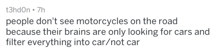 Text - t3hd0n 7h people don't see motorcycles on the road because their brains are only looking for cars and filter everything into car/not car