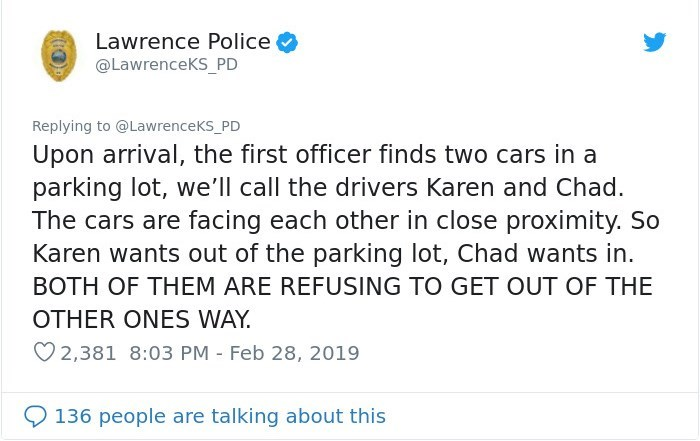 Text - Lawrence Police @LawrenceKS_PD Replying to @LawrenceKs_PD Upon arrival, the first officer finds two cars in a parking lot, we'll call the drivers Karen and Chad. The cars are facing each other in close proximity. So Karen wants out of the parking lot, Chad wants in. BOTH OF THEM ARE REFUSING TO GET OUT OF THE OTHER ONES WAY 2,381 8:03 PM - Feb 28, 2019 136 people are talking about this