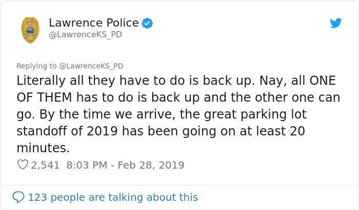 Text - Lawrence Police @LawrenceKS_PD Replying to @LawrenceKs_PD Literally all they have to do is back up. Nay, all ONE OF THEM has to do is back up and the other one can go. By the time we arrive, the great parking lot standoff of 2019 has been going on at least 20 minutes. 2,541 8:03 PM Feb 28, 2019 123 people are talking about this