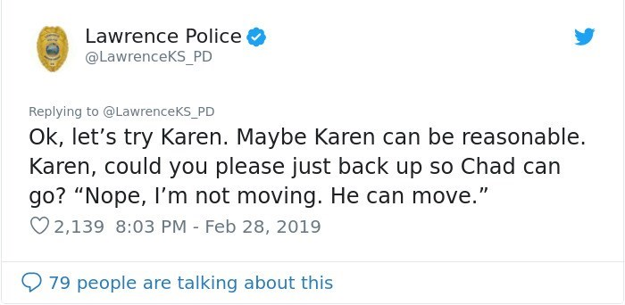 """Text - Lawrence Police @LawrenceKS_PD Replying to @LawrenceKs_PD Ok, let's try Karen. Maybe Karen can be reasonable. Karen, could you please just back up so Chad can go? """"Nope, I'm not moving. He can move."""" 2,139 8:03 PM Feb 28, 2019 79 people are talking about this"""