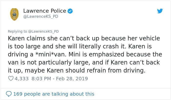 Text - Lawrence Police @LawrenceKS_PD Replying to @LawrenceKS_PD Karen claims she can't back up because her vehicle is too large and she will literally crash it. Karen is driving a *mini*van. Mini is emphasized because the van is not particularly large, and if Karen can't back it up, maybe Karen should refrain from driving. 4,333 8:03 PM Feb 28, 2019 169 people are talking about this