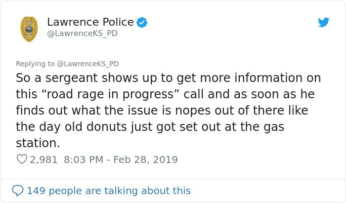 """Text - Lawrence Police @LawrenceKS_PD Replying to @LawrenceKS_PD So a sergeant shows up to get more information on this """"road rage in progress"""" call and as soon as he finds out what the issue is nopes out of there like the day old donuts just got set out at the gas station. 2,981 8:03 PM - Feb 28, 2019 149 people are talking about this"""