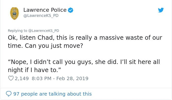 """Text - Lawrence Police @LawrenceKS_PD Replying to @LawrenceKS_PD Ok, listen Chad, this is really a massive waste of our time. Can you just move? """"Nope, I didn't call you guys, she did. I'll sit here all night if I have to."""" 2,149 8:03 PM Feb 28, 2019 97 people are talking about this"""