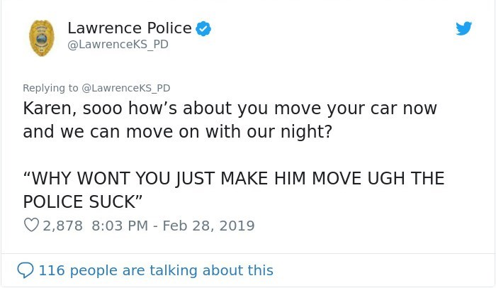 """Text - Lawrence Police @LawrenceKS_PD Replying to @LawrenceKS PD Karen, sooo how's about you move your car now and we can move on with our night? """"WHY WONT YOU JUST MAKE HIM MOVE UGH THE POLICE SUCK"""" 2,878 8:03 PM Feb 28, 2019 116 people are talking about this"""