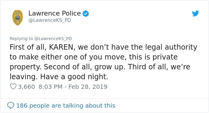 Text - Lawrence Police @LawrenceKS_PD Replying to @LawrenceKS_PD First of all, KAREN, we don't have the legal authority to make either one of you move, this is private property. Second of all, grow up. Third of all, we're leaving. Have a good night. 3,660 8:03 PM - Feb 28, 2019 186 people are talking about this