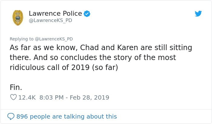 Text - Lawrence Police @LawrenceKS_PD Replying to @LawrenceKs_PD As far as we know, Chad and Karen are still sitting there. And so concludes the story of the most ridiculous call of 2019 (so far) Fin. 12.4K 8:03 PM - Feb 28, 2019 896 people are talking about this