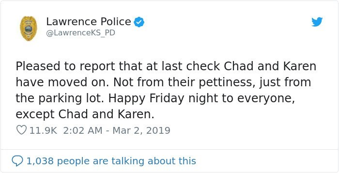 Text - Lawrence Police @LawrenceKS_PD Pleased to report that at last check Chad and Karen have moved on. Not from their pettiness, just from the parking lot. Happy Friday night to everyone, except Chad and Karen. 11.9K 2:02 AM Mar 2, 2019 1,038 people are talking about this