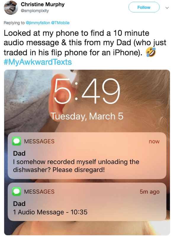 Text - Christine Murphy Follow @smplcmplxity Replying to@jimmyfallon @TMobile Looked at my phone to find a 10 minute audio message & this from my Dad (who just traded in his flip phone for an iPhone). #MyAwkwardTexts 6:49 Tuesday, March 5 MESSAGES now Dad I somehow recorded myself unloading the dishwasher? Please disregard! MESSAGES 5m ago Dad 1 Audio Message 10:35