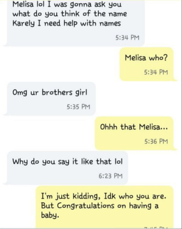 Text - Melisa lol I was gonna ask you what do you think of the name Karely I need help with names 5:34 PM Melisa who? 5:34 PM Omg ur brothers girl 5:35 PM Ohhh that Melisa... 5:36 PM Why do you say it like that lol 6:23 PM I'm just kidding, Idk who you are. But Congratulations on having a baby.