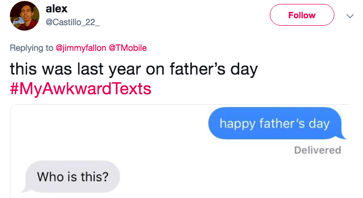 Text - alex Follow @Castillo_22_ Replying to @jimmyfallon @TMobile this was last year on father's day #MyAwkwardTexts happy father's day Delivered Who is this?