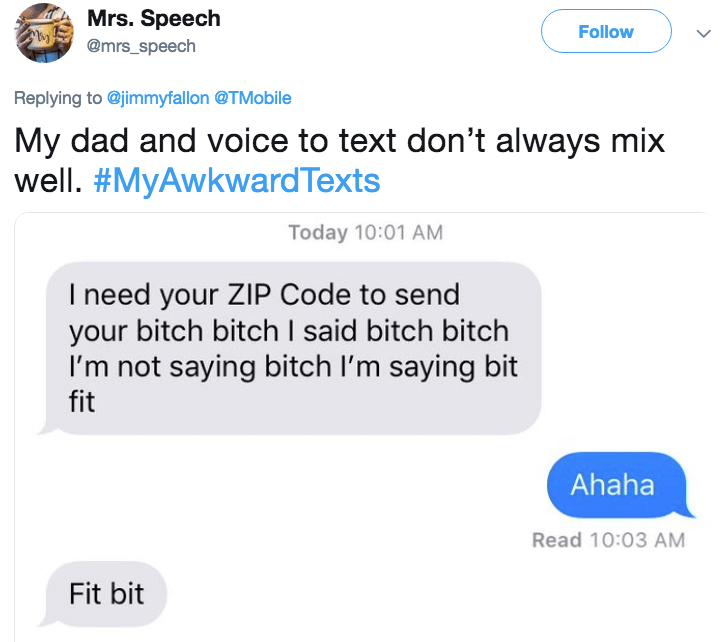 Text - Mrs. Speech Follow @mrs_speech Replying to@jimmyfallon @TMobile My dad and voice to text don't always mix well. #MyAwkwardTexts Today 10:01 AM I need your ZIP Code to send your bitch bitch I said bitch bitch I'm not saying bitch I'm saying bit fit Ahaha Read 10:03 AM Fit bit >