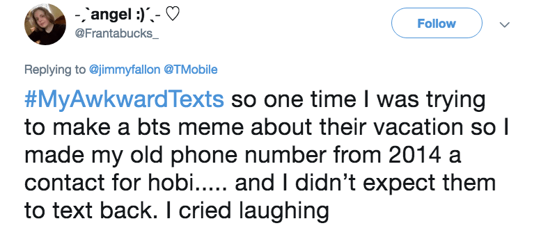 Text - -angel Follow @Frantabucks_ Replying to@jimmyfallon @TMobile #MyAwkwardTexts so one time I was trying to make a bts meme about their vacation so made my old phone number from 2014 a contact for hobi.... and I didn't expect them to text back. I cried laughing >