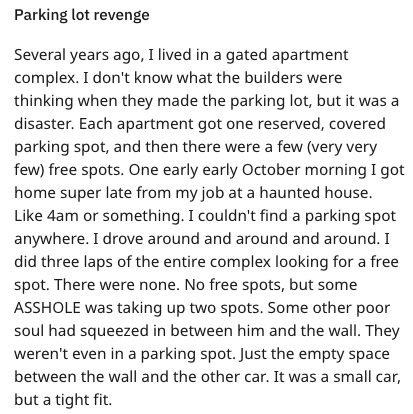 Text - Parking lot revenge Several years ago, I lived in a gated apartment complex. I don't know what the builders were thinking when they made the parking lot, but it was a disaster. Each apartment got one reserved, covered parking spot, and then there were a few (very very few) free spots. One early early October morning I got home super late from my job at a haunted house. Like 4am or something. I couldn't find a parking spot anywhere. I drove around and around and around. I did three laps of