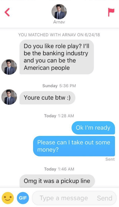 Text - Arnav YOU MATCHED WITH ARNAV ON 6/24/18 Do you like role play? I'll be the banking industry and you can be the American people Sunday 5:36 PM Youre cute btw :) Today 1:28 AM Ok I'm ready Please can I take out some money? Sent Today 1:46 AM Omg it was a pickup line Type a message Send GIF