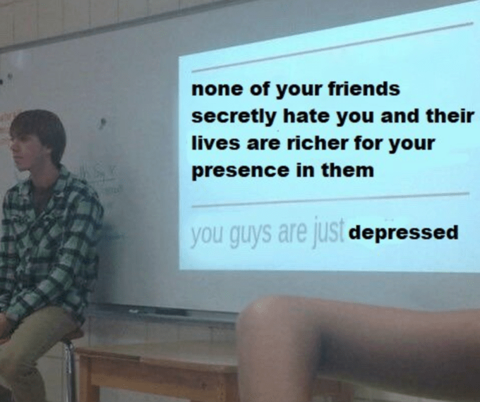 Text - none of your friends secretly hate you and their lives are richer for your presence in them you guys are just depressed