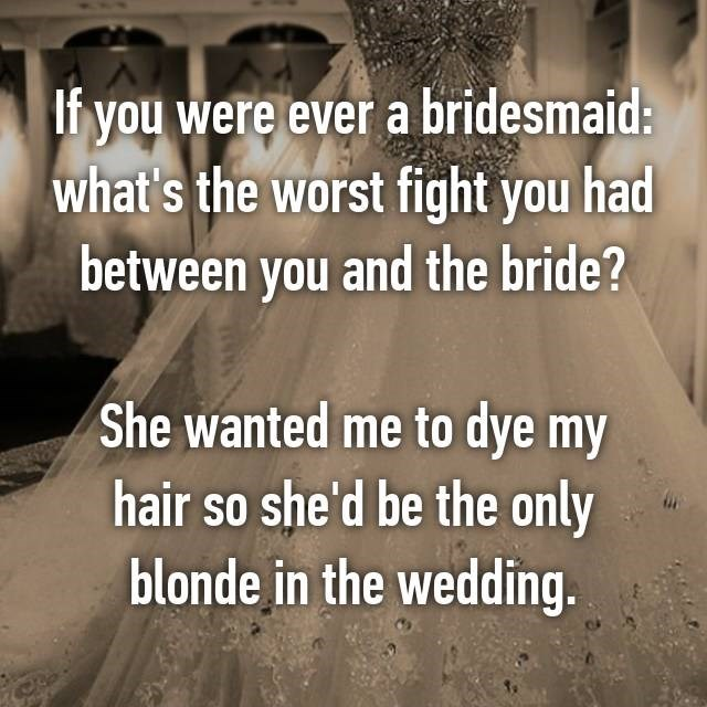 Text - If you were ever a bridesmaid: what's the worst fight you had between you and the bride? She wanted me to dye my hair so she'd be the only blonde in the wedding.