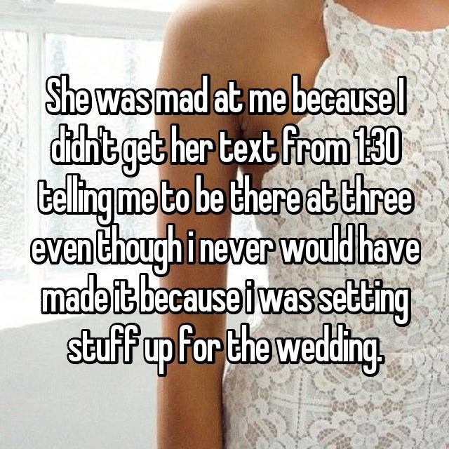 Text - She was mad at me becausel ditchts get her text From 130 telling me to be there at three even Chough i never would have madeit because i was setting stuff up for the wedding,