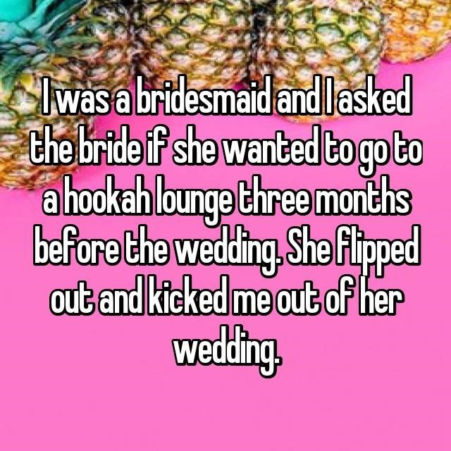 Natural foods - was a bridesmaid andlasked the bride f she wanted to go to a hookah lounge three months before the wedding,She flpped out and kicked me out of her wedding
