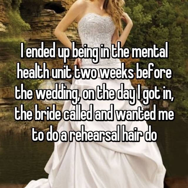 Dress - lended upbeing in the mental healthunit Ewoweeks before the weding on the day lgot in, the bride called and wanted me to do arehearsalhair do
