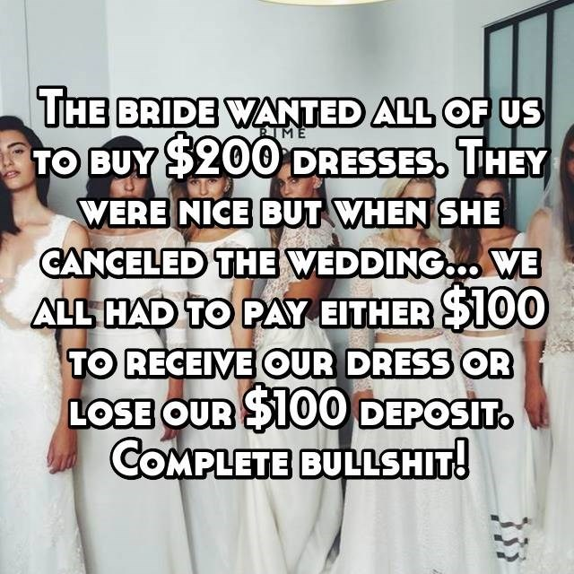 Dress - THE BRIDE WANTED ALL OF US TO BUY $200DRESSES, THEY WERE NICE BUT WHEN SHE CANCELED THE WEDDING.. WE ALL HAD TO PAY EITHER $100 TO RECEIVE OUR DRESS OR LOSE OUR $100 DEPOSIT. COMPLETE BULLSHIT ME