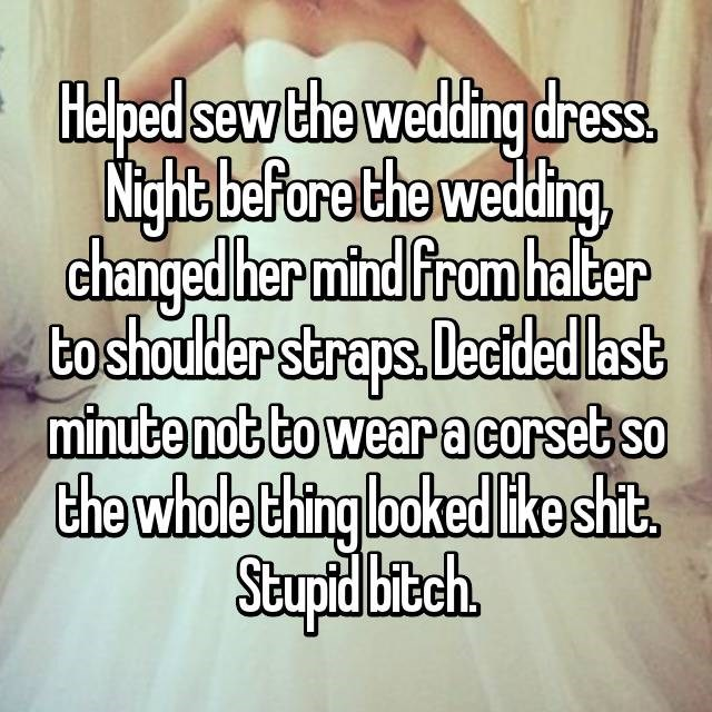 Text - Helped sew the wedding dress. Night before the wedding changed her mind From halter bo shoulder straps.Dectded last minute not to weara corset so the whole thing looked ike shit Stuptd bibch