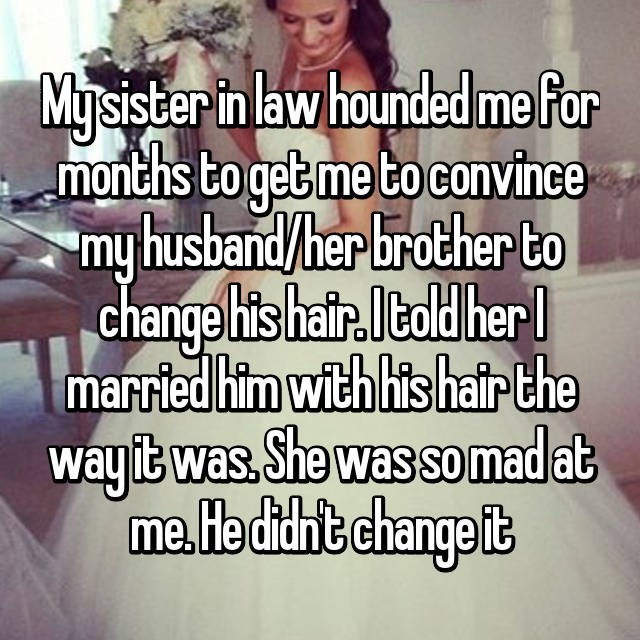 Text - Mysister in law hounded mefor months to get me to convince myhusband/her brother to change his hair.Itold her l married him with his hair the way it was.She was so mad at me.He didht change it