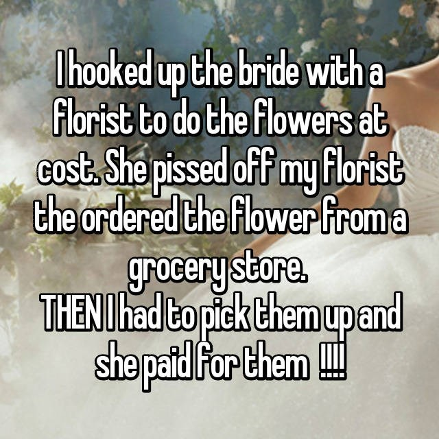 Text - Thooked up the bride with a Florist to do the flowers at Gost. She pissed off my Florist the ordered the flowerfroma grocery store THENI had to pick Chem upand sho patd far them