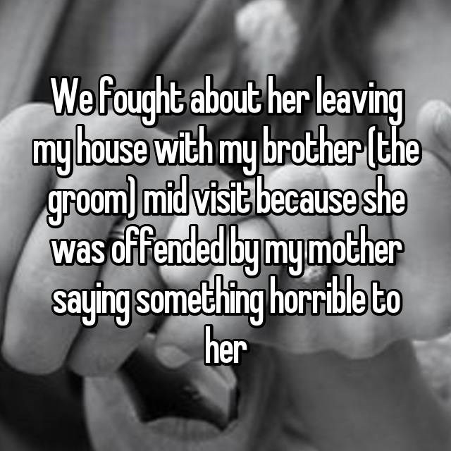Text - Wefought about her leaving my house with my brother (the groom) mid visit because she was offended by mymother saying something horrible to her