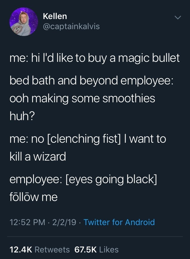 Text - Kellen @captainkalvis me: hi l'd like to buy a magic bullet bed bath and beyond employee: ooh making some smoothies huh? me: no [clenching fist] I want to kill a wizard employee: [eyes going black] follow me 12:52 PM 2/2/19 Twitter for Android 12.4K Retweets 67.5K Likes