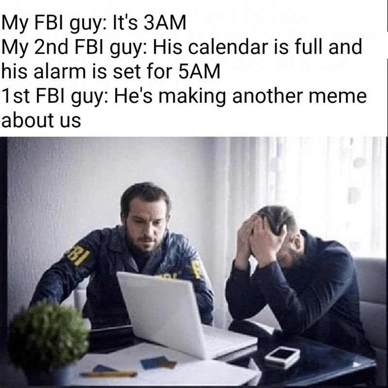 Text - My FBI guy: It's 3AM My 2nd FBl guy: His calendar is full and his alarm is set for 5AM 1st FBI guy: He's making another meme about us