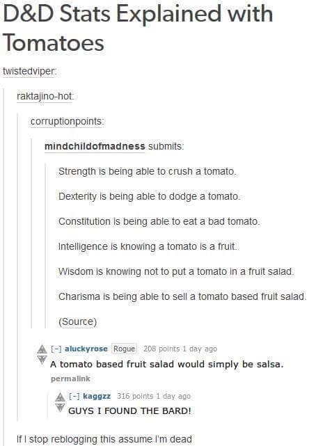 Text - D&D Stats Explained with Tomatoes twistedviper raktajino-hot corruptionpoints: mindchildofmadness submits: Strength is being able to crush a tomato. Dexterity is being able to dodge a tomato Constitution is being able to eat a bad tomato. Intelligence is knowing a tomato is a fruit. Wisdom is knowing not to put a tomato in a fruit salad. Charisma is being able to sell a tomato based fruit salad. (Source) aluckyrose Rogue 208 points 1 day ago A tomato based fruit salad would simply be sals