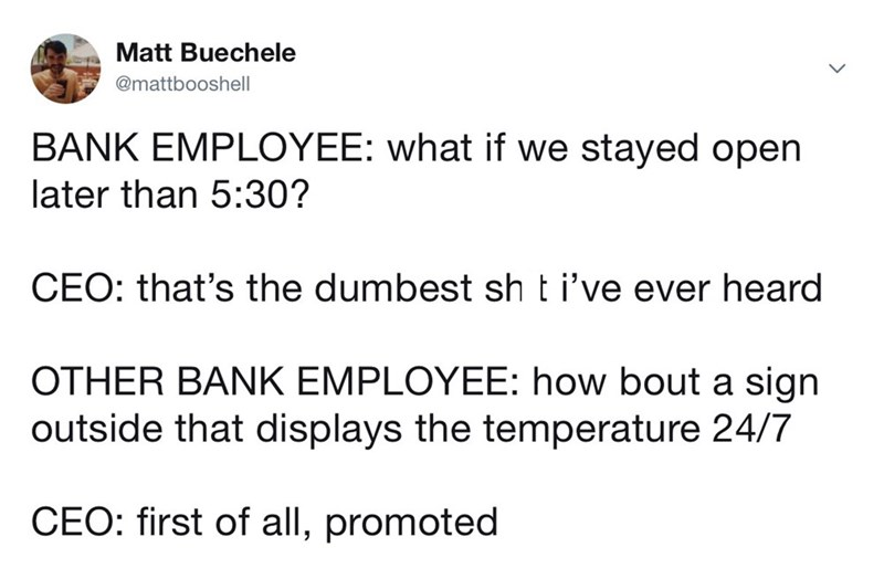 Text - Matt Buechele @mattbooshell BANK EMPLOYEE: what if we stayed open later than 5:30? CEO: that's the dumbest sh t i've ever heard OTHER BANK EMPLOYEE: how bout a sign outside that displays the temperature 24/7 CEO: first of all, promoted
