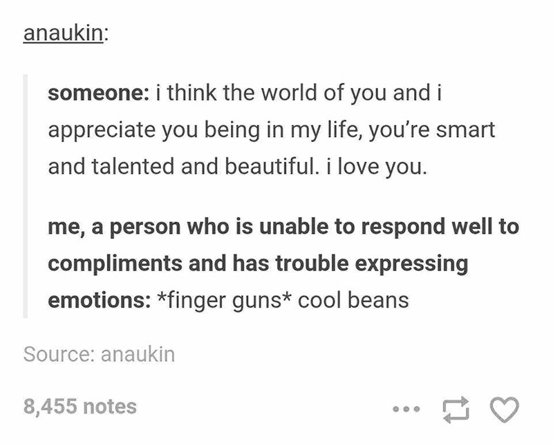 Text - anaukin: someone: i think the world of you and i appreciate you being in my life, you're smart and talented and beautiful. i love you. me, a person who is unable to respond well to compliments and has trouble expressing emotions: *finger guns* cool beans Source: anaukin 8,455 notes