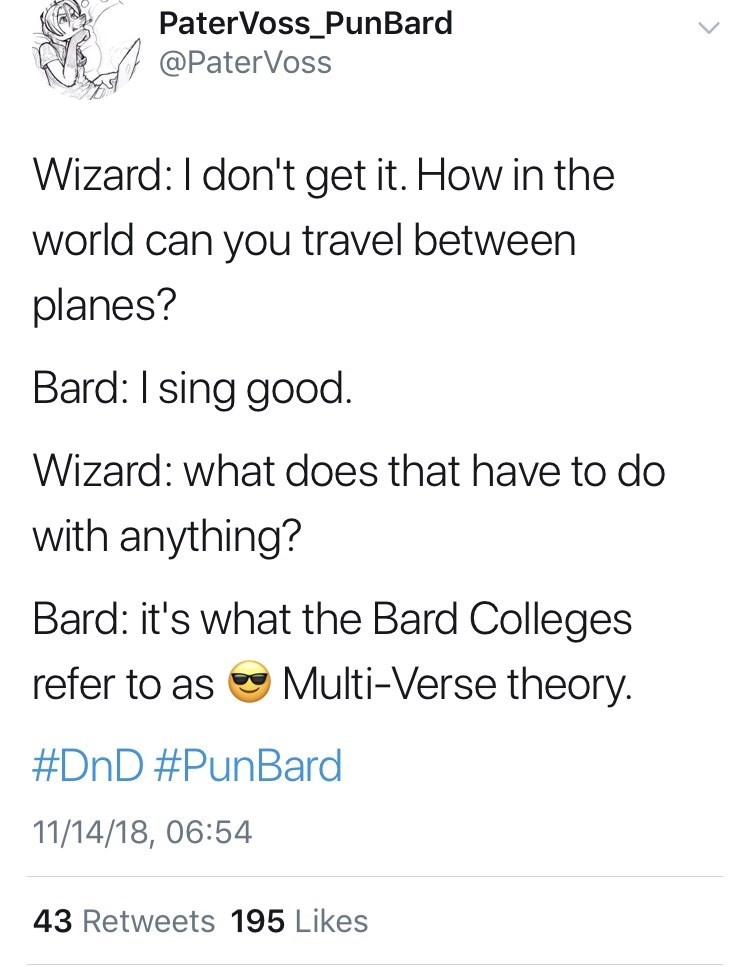 Text - PaterVoss_PunBard @PaterVoss Wizard: I don't get it. How in the world can you travel between planes? Bard: I sing good Wizard: what does that have to do with anything? Bard: it's what the Bard Colleges Multi-Verse theory. refer to as #DnD #PunBard 11/14/18, 06:54 43 Retweets 195 Likes