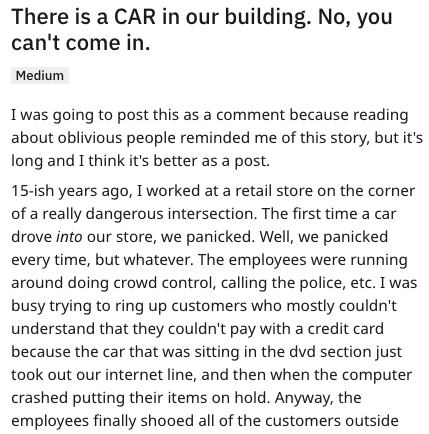 Text - There is a CAR in our building. No, you can't come in. Medium I was going to post this as a comment because reading about oblivious people reminded me of this story, but it's long and I think it's better as a post 15-ish years ago, I worked at a retail store on the corner of a really dangerous intersection. The first time a car drove into our store, we panicked. Well, we panicked every time, but whatever. The employees were running around doing crowd control, calling the police, etc. I wa