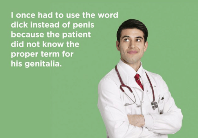 Physician - I once had to use the word dick instead of penis because the patient did not know the proper term for his genitalia.