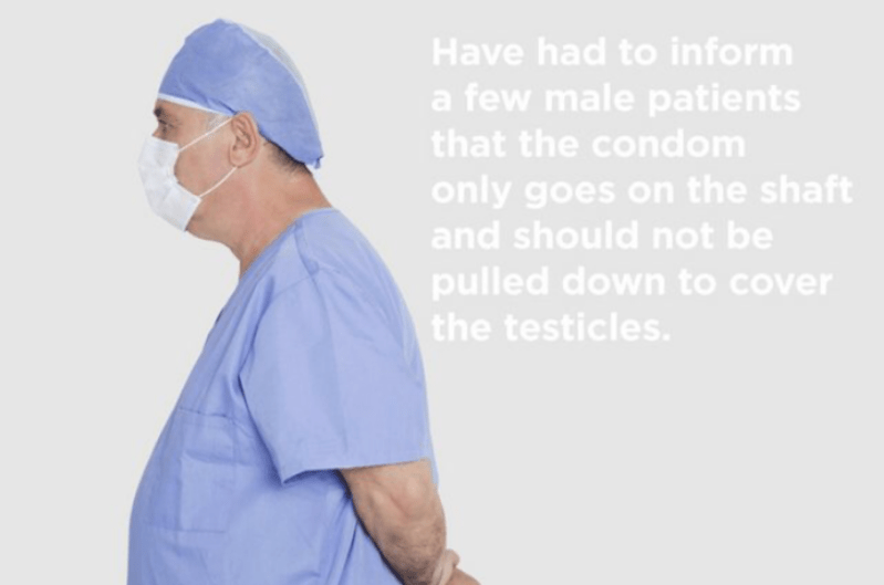 Medical procedure - Have had to inform a few male patients that the condom only goes on the shaft and should not be pulled down to cover the testicles.