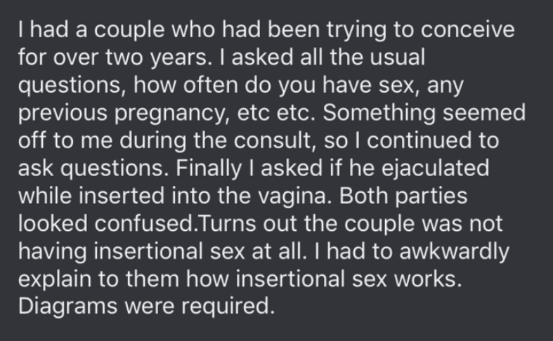 Text - I had a couple who had been trying to conceive for over two years. I asked all the usual questions, how often do you have sex, any previous pregnancy, etc etc. Something seemed off to me during the consult, so I continued to ask questions. Finally I asked if he ejaculated while inserted into the vagina. Both parties looked confused.Turns out the couple was not having insertional sex at all. I had to awkwardly explain to them how insertional sex works. Diagrams were required.