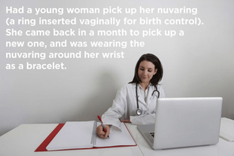 Job - Had a young woman pick up her nuvaring (a ring inserted vaginally for birth control). She came back in a month to pick up a new one, and was wearing the nuvaring around her wrist as a bracelet.