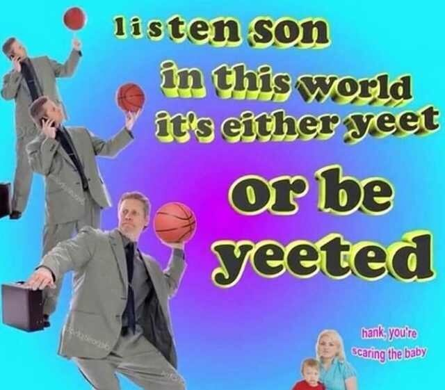 "Pics of a dad throwing a basketball saying, ""Listen son, in this world it's either yeet or be yeeted"""