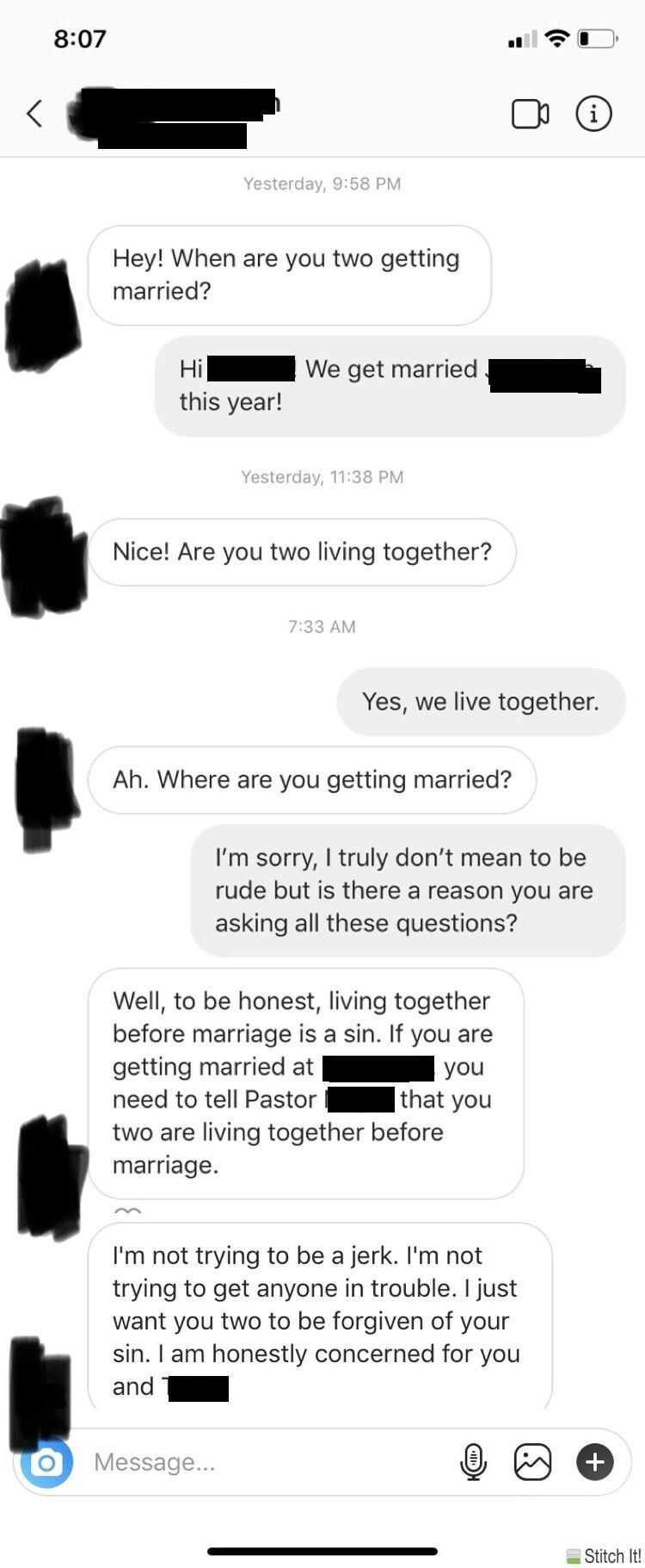 Text - 8:07 Yesterday, 9:58 PM Hey! When are you two getting married? Hi We get married this year! Yesterday, 11:38 PM Nice! Are you two living together? 7:33 AM Yes, we live together. Ah. Where are you getting married? I'm sorry, I truly don't mean to be rude but is there a reason you are asking all these questions? Well, to be honest, living together before marriage is a sin. If you are getting married at you that you need to tell Pastor two are living together before marriage I'm not trying t