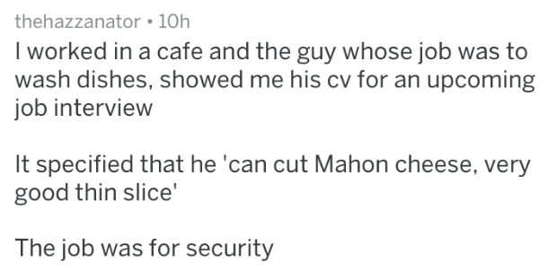 Text - thehazzanator 10h worked in a cafe and the guy whose job was to wash dishes, showed me his cv for an upcoming job interview It specified that he 'can cut Mahon cheese, very good thin slice' The job was for security