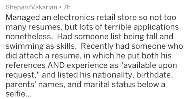 "Text - ShepardVakarian 7h Managed an electronics retail store so not too many resumes, but lots of terrible applications nonetheless. Had someone list being tall and swimming as skills. Recently had someone who did attach a resume, in which he put both his references AND experience as ""available upon request,"" and listed his nationality, birthdate, parents' names, and marital status below a selfie..."