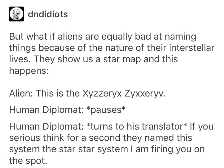 Text - dndidiots But what if aliens are equally bad at naming things because of the nature of their interstellar lives. They show us a star map and this happens: Alien: This is the Xyzzeryx Zyxxeryv. Human Diplomat: *pauses* Human Diplomat: *turns to his translator* If you serious think for a second they named this system the star star system I am firing you on the spot.