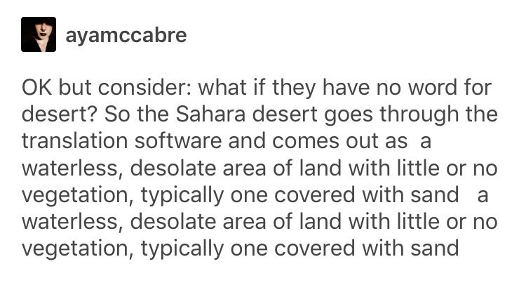 Text - ayamccabre OK but consider: what if they have no word for desert? So the Sahara desert goes through the translation software and comes out as a waterless, desolate area of land with little or no vegetation, typically one covered with sand a waterless, desolate area of land with little or no vegetation, typically one covered with sand
