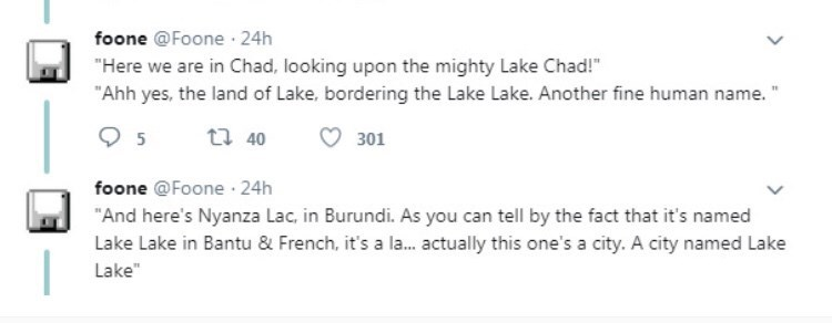 """Text - foone @Foone 24h """"Here we are in Chad, looking upon the mighty Lake Chad!""""M """"Ahh yes, the land of Lake, bordering the Lake Lake. Another fine human name."""" t 40 301 foone @Foone 24h """"And here's Nyanza Lac, in Burundi. As you can tell by the fact that it's named Lake Lake in Bantu & French, it's a la... actually this one's a city. A city named Lake Lake"""""""