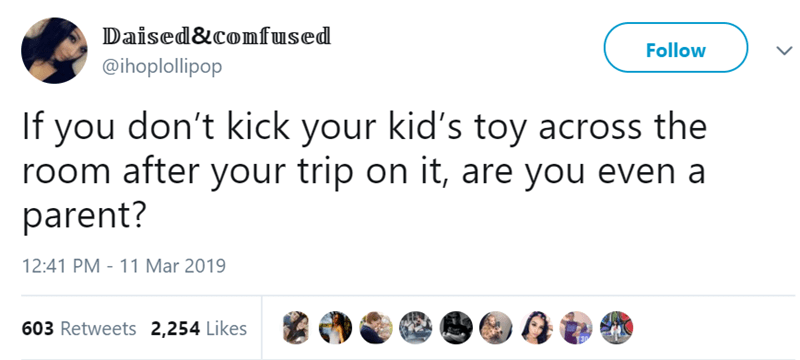 Text - Daised&comfused Follow @ihoplollipop If you don't kick your kid's toy across the room after your trip on it, are you even a parent? 12:41 PM - 11 Mar 2019 603 Retweets 2,254 Likes