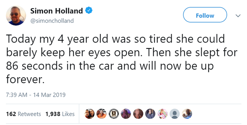 Text - Simon Holland Follow @simoncholland Today my 4 year old was so tired she could barely keep her eyes open. Then she slept for 86 seconds in the car and will now be up forever. 7:39 AM 14 Mar 2019 162 Retweets 1,938 Likes